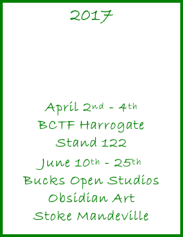 2017     April 2nd - 4th BCTF Harrogate Stand 122  June 10th - 25th Bucks Open Studios Obsidian Art Stoke Mandeville